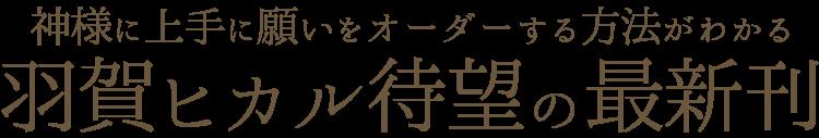 神様に上手に願いをオーダーする方法がわかる。羽賀ヒカル待望の最新刊
