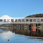 箱根神社のアクセス駐車場と御朱印お守りやご利益。パワースポットも