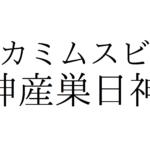 カミムスビ(神産巣日神)【日本で3番目に生まれた大地母神】