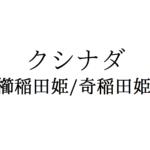 【櫛稲田姫】素行不良のスサノオを変えた女神!クシナダヒメとは!?