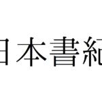 日本書紀とは?登場人物や古事記との違いを解説します